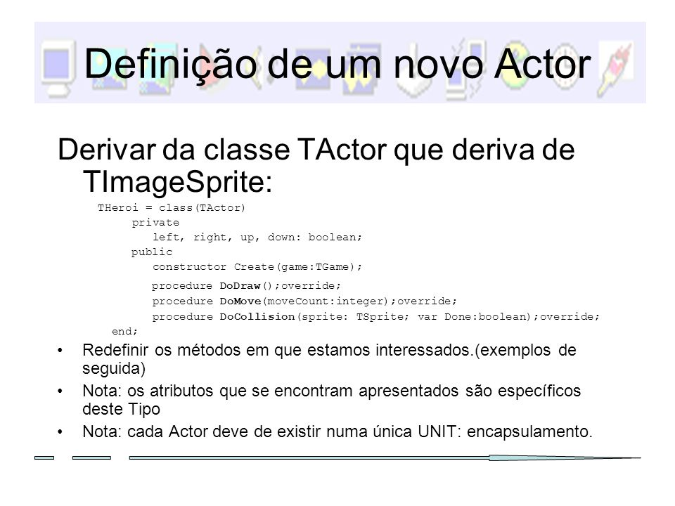 Definição de um novo Actor Derivar da classe TActor que deriva de TImageSprite: THeroi = class(TActor) private left, right, up, down: boolean; public
