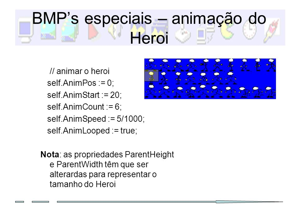 BMPs especiais – animação do Heroi // animar o heroi self.AnimPos := 0; self.AnimStart := 20; self.AnimCount := 6; self.AnimSpeed := 5/1000; self.Anim