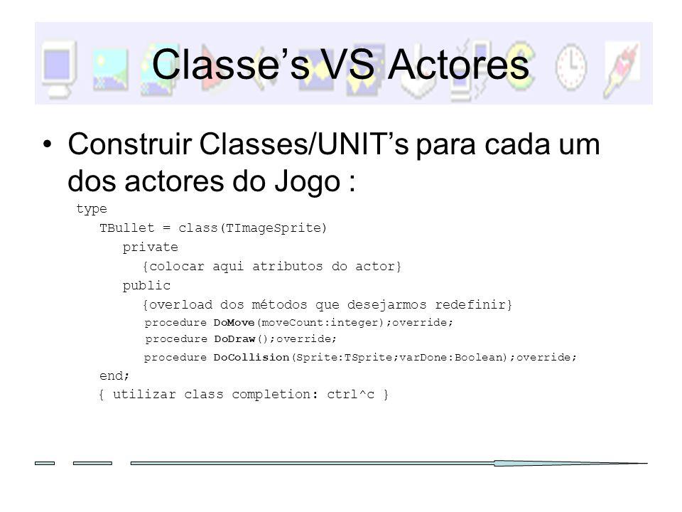Definição de um novo Actor Derivar da classe TActor que deriva de TImageSprite: THeroi = class(TActor) private left, right, up, down: boolean; public constructor Create(game:TGame); procedure DoDraw();override; procedure DoMove(moveCount:integer);override; procedure DoCollision(sprite: TSprite; var Done:boolean);override; end; Redefinir os métodos em que estamos interessados.(exemplos de seguida) Nota: os atributos que se encontram apresentados são específicos deste Tipo Nota: cada Actor deve de existir numa única UNIT: encapsulamento.