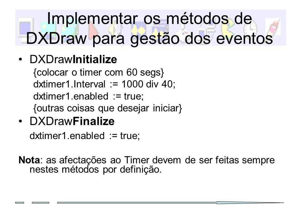 TDXTimer – o responsável (1) Este objecto é quem contém o código importante da aplicação, pois permite o evoluir do jogo: {se não conseguirmos desenhar, terminamos} if (dxdraw1.canDraw = false) then exit; {actualiza a situação de input nos estados} DXInput1.Update(); {desenhar o fundo: sem stretch} DXImageFundos.Items[0].Draw( dxdraw1.surface, 0, 0, 0); {colocar a superficie com cor} DXDraw1.Surface.Fill( dxdraw1.surface.colormatch( RGB(0,100, 200)) ); {actualizar o ecrã, limpando os objectos mortos} DXSpriteEngine1.Dead(); {chamada aos DoMove dos actores com um numero de pixels} DXSpriteEngine1.move(2); {desenhar os sprites na superficie de fundo} DXSpriteEngine1.Draw();