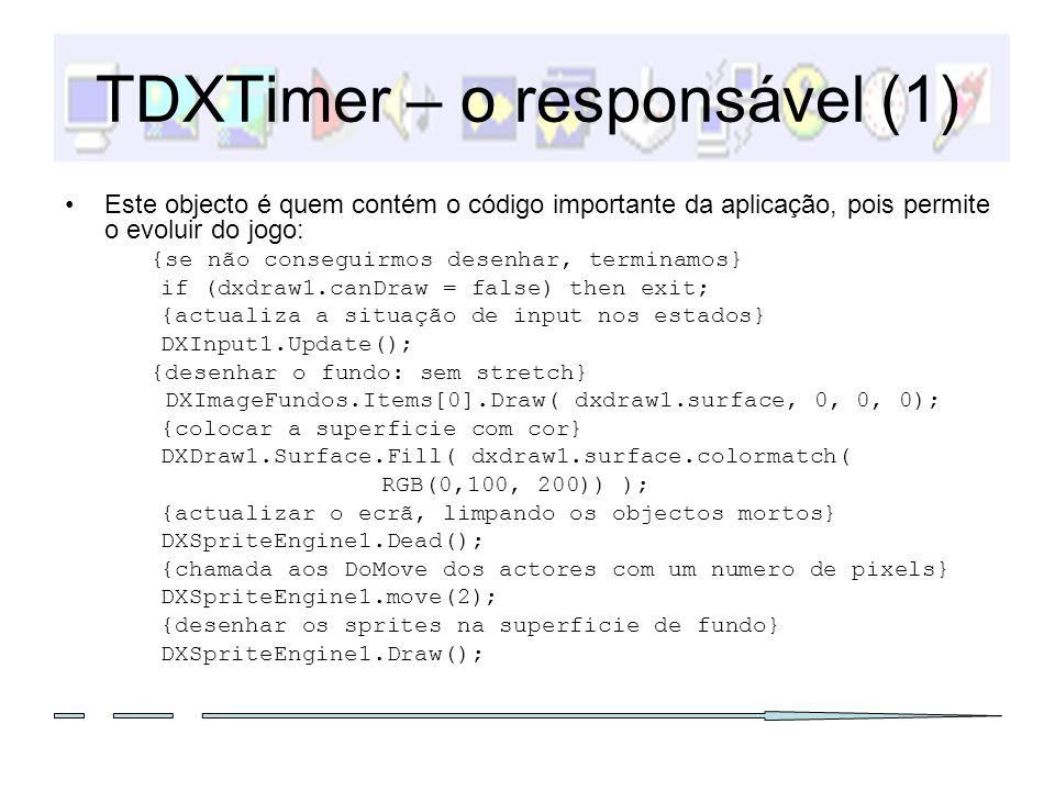 TDXTimer – o responsável (2) O seguinte código também pode ser adicionado: {utilizado para mostrar os frames per segundo e valores de variaveis} with DXDraw1.Surface.canvas do begin Brush.Style := bsClear; Font.Color := clRed; Font.Size := 20; TextOut(0, 0, fps: + intToStr(DXTimer1.FrameRate)); Release(); {obrigatorio} end; Nunca esquecer NO FIM: {nao aparece nada sem esta chamada} DXDraw1.flip();