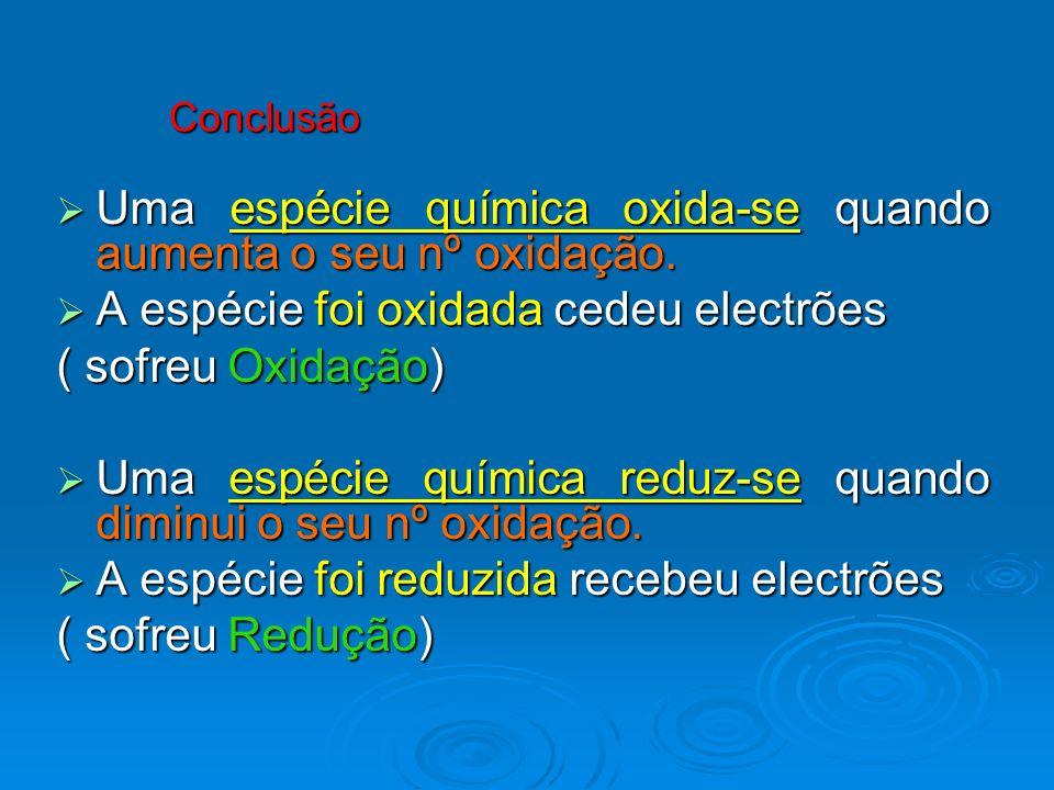 Conclusão Uma espécie química oxida-se quando aumenta o seu nº oxidação. Uma espécie química oxida-se quando aumenta o seu nº oxidação. A espécie foi