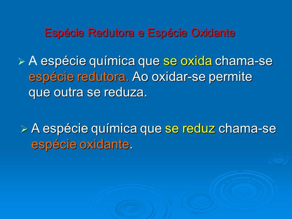 Espécie Redutora e Espécie Oxidante espécie química que se oxida chama-se espécie redutora. Ao oxidar-se permite que outra se reduza. A espécie químic