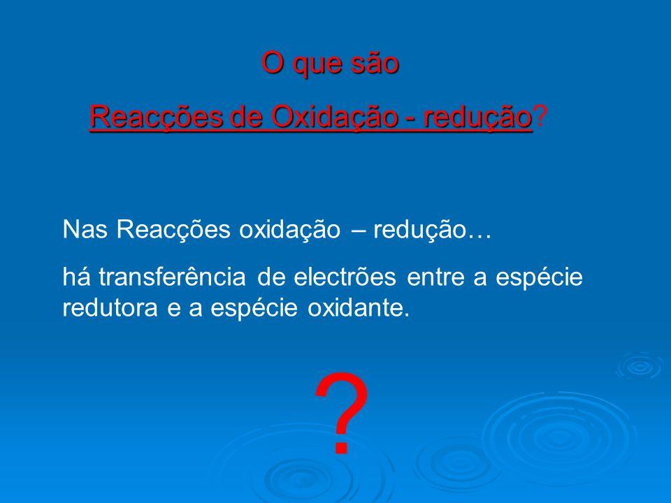 O que são Reacções de Oxidação - redução Reacções de Oxidação - redução? Nas Reacções oxidação – redução… há transferência de electrões entre a espéci