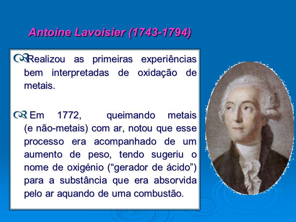 Antoine Lavoisier (1743-1794) Realizou as primeiras experiências bem interpretadas de oxidação de metais. Realizou as primeiras experiências bem inter