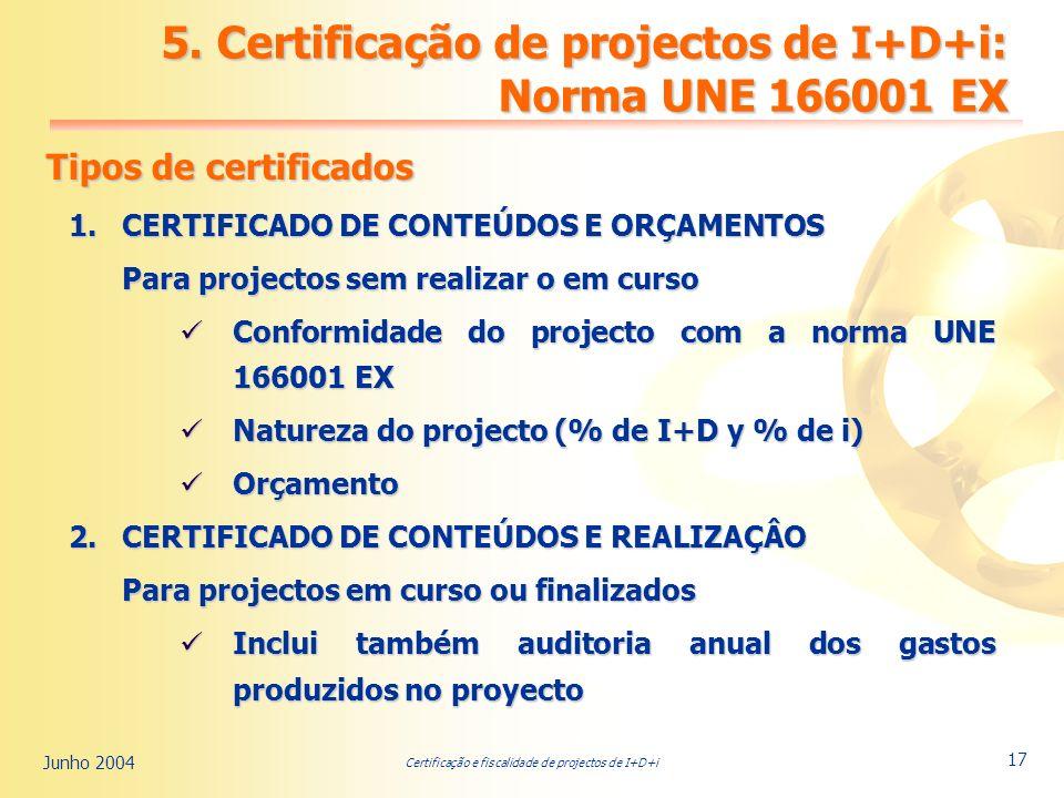 Certificação e fiscalidade de projectos de I+D+i Junho 2004 17 Tipos de certificados 1.CERTIFICADO DE CONTEÚDOS E ORÇAMENTOS Para projectos sem realizar o em curso Conformidade do projecto com a norma UNE 166001 EX Conformidade do projecto com a norma UNE 166001 EX Natureza do projecto (% de I+D y % de i) Natureza do projecto (% de I+D y % de i) Orçamento Orçamento 2.CERTIFICADO DE CONTEÚDOS E REALIZAÇÂO Para projectos em curso ou finalizados Inclui também auditoria anual dos gastos produzidos no proyecto Inclui também auditoria anual dos gastos produzidos no proyecto 5.