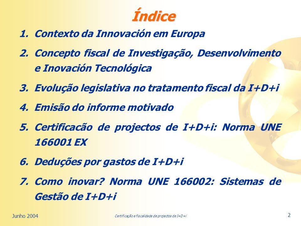 Certificação e fiscalidade de projectos de I+D+i Junho 2004 2 Índice 1.Contexto da Innovación em Europa 2.Concepto fiscal de Investigação, Desenvolvimento e Inovación Tecnológica 3.Evolução legislativa no tratamento fiscal da I+D+i 4.Emisão do informe motivado 5.Certificacão de projectos de I+D+i: Norma UNE 166001 EX 6.Deduções por gastos de I+D+i 7.Como inovar.