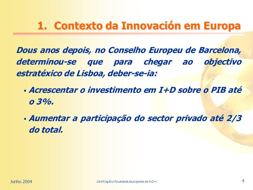 Certificação e fiscalidade de projectos de I+D+i Junho 2004 4 Dous anos depois, no Conselho Europeu de Barcelona, determinou-se que para chegar ao objectivo estratéxico de Lisboa, deber-se-ia: Acrescentar o investimento em I+D sobre o PIB até o 3%.