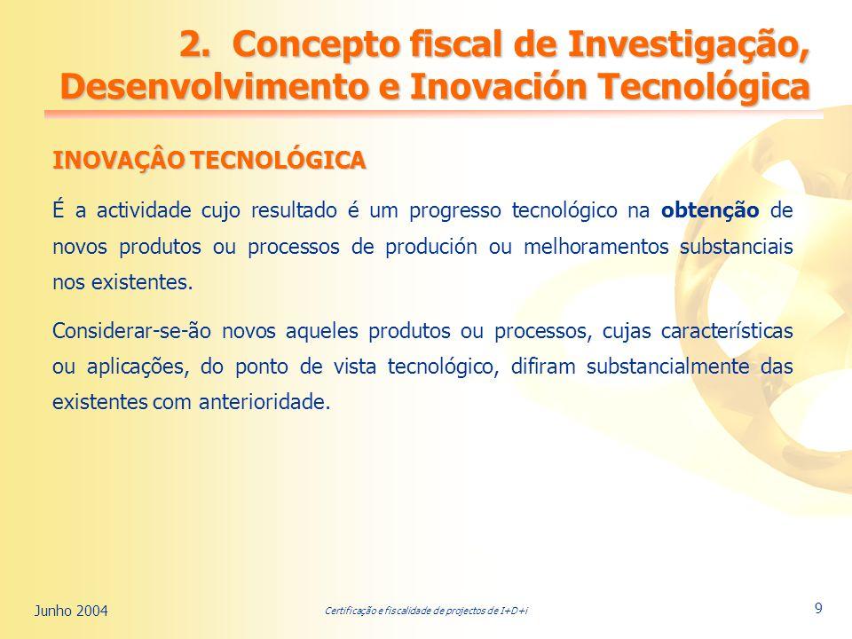 Certificação e fiscalidade de projectos de I+D+i Junho 2004 9 INOVAÇÂO TECNOLÓGICA É a actividade cujo resultado é um progresso tecnológico na obtenção de novos produtos ou processos de produción ou melhoramentos substanciais nos existentes.