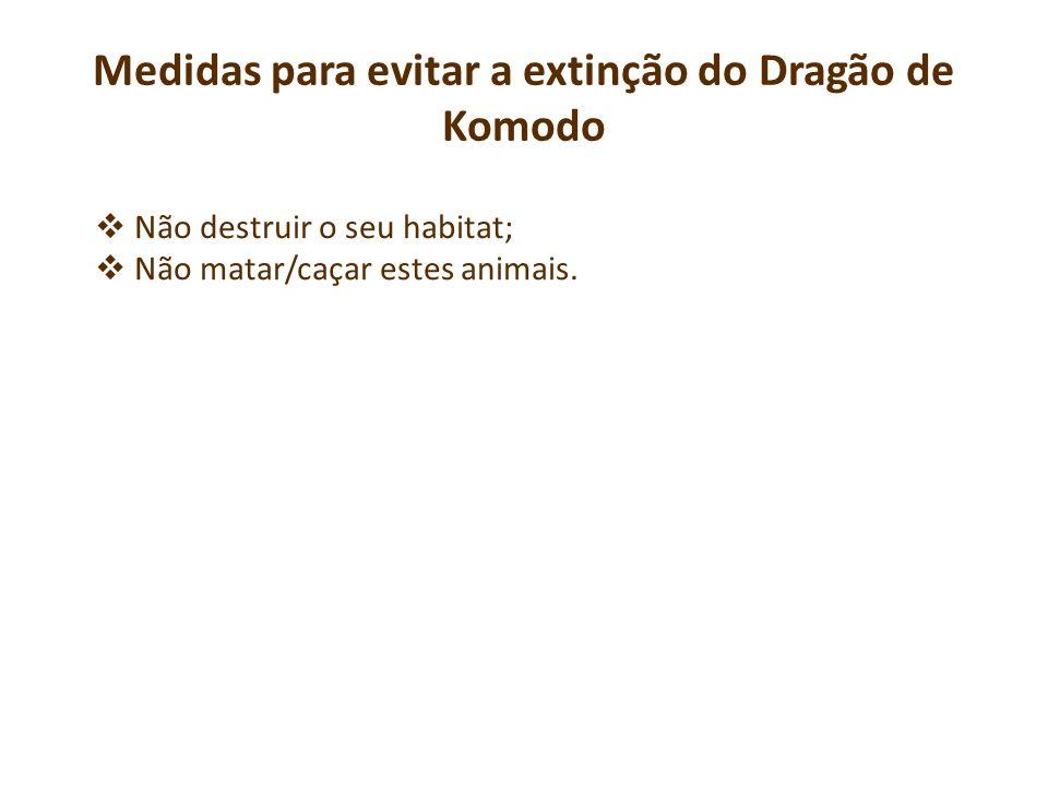 Não destruir o seu habitat; Não matar/caçar estes animais. Medidas para evitar a extinção do Dragão de Komodo
