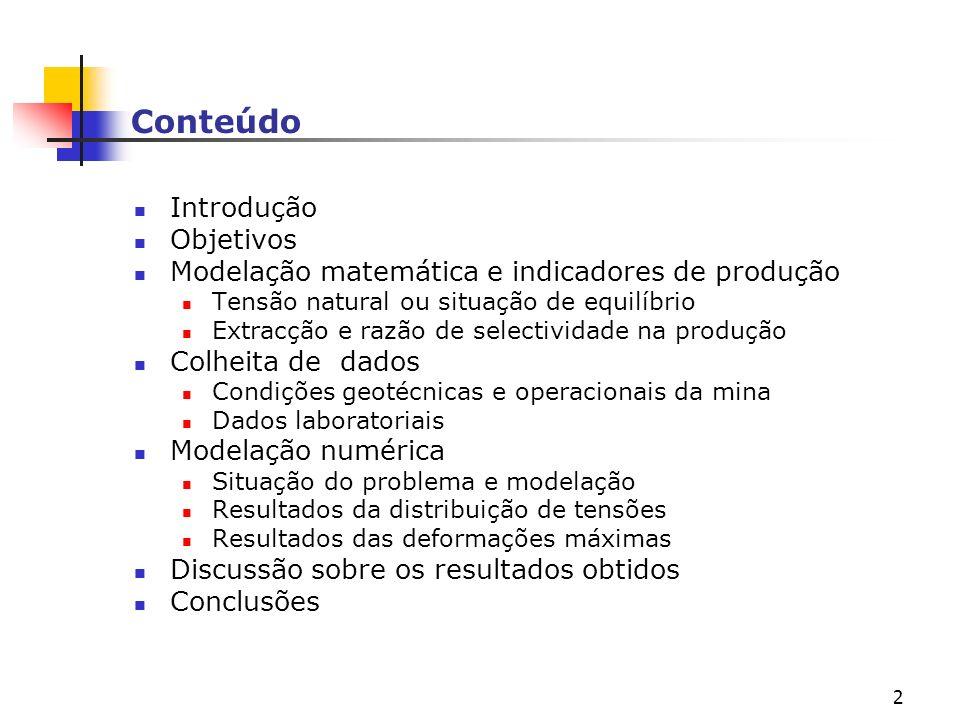 2 Conteúdo Introdução Objetivos Modelação matemática e indicadores de produção Tensão natural ou situação de equilíbrio Extracção e razão de selectividade na produção Colheita de dados Condições geotécnicas e operacionais da mina Dados laboratoriais Modelação numérica Situação do problema e modelação Resultados da distribuição de tensões Resultados das deformações máximas Discussão sobre os resultados obtidos Conclusões