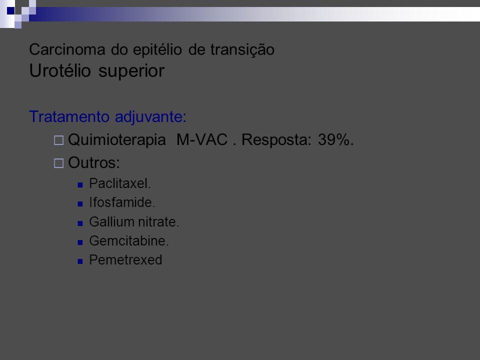 Carcinoma do epitélio de transição Urotélio superior Tratamento adjuvante: Quimioterapia M-VAC. Resposta: 39%. Outros: Paclitaxel. Ifosfamide. Gallium