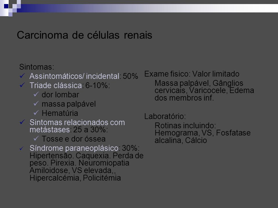 Carcinoma de células renais Sintomas: Assintomáticos/ incidental: 50% Triade clássica: 6-10%: dor lombar massa palpável Hematúria Sintomas relacionado