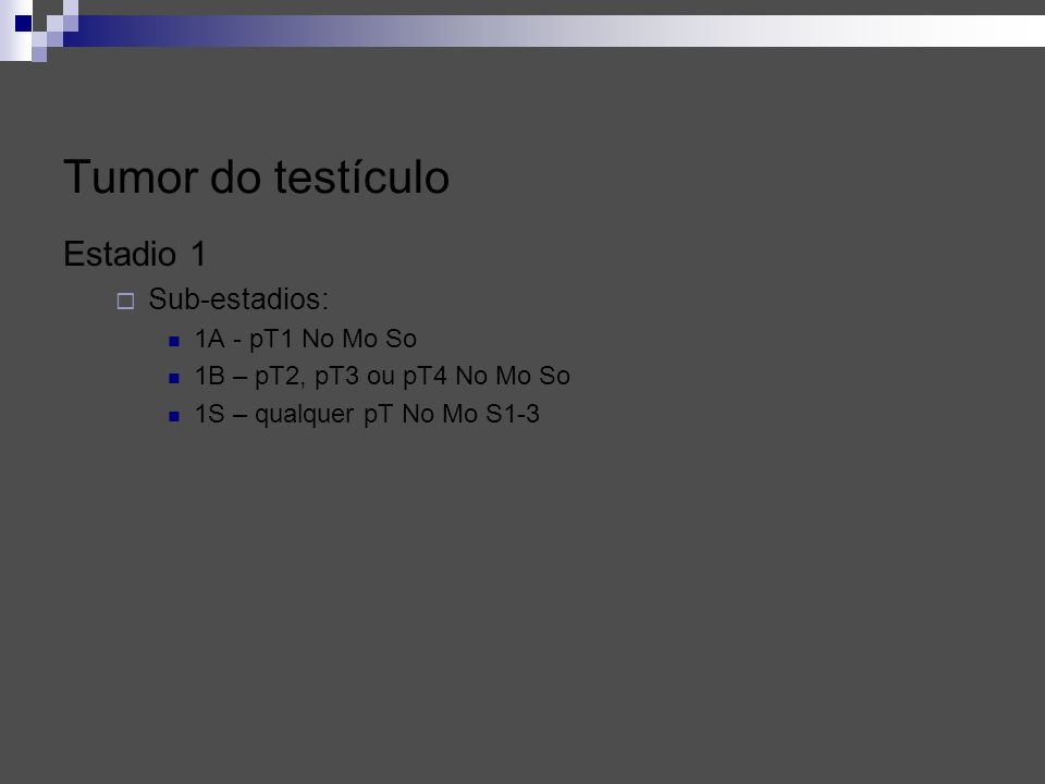 Estadio 1 Sub-estadios: 1A - pT1 No Mo So 1B – pT2, pT3 ou pT4 No Mo So 1S – qualquer pT No Mo S1-3 Tumor do testículo
