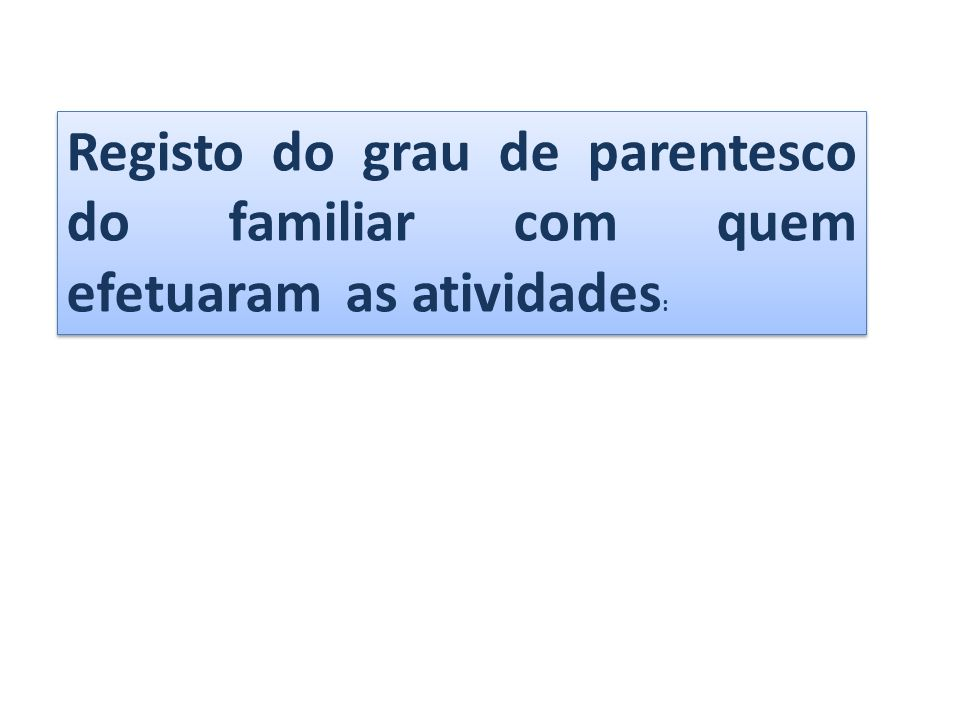 Registo do grau de parentesco do familiar com quem efetuaram as atividades :