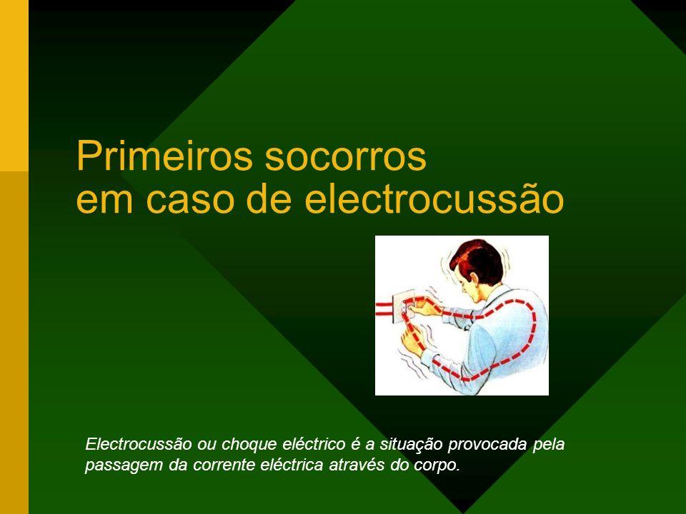 Primeiros socorros em caso de electrocussão Electrocussão ou choque eléctrico é a situação provocada pela passagem da corrente eléctrica através do corpo.