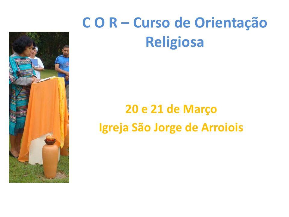 C O R – Curso de Orientação Religiosa 20 e 21 de Março Igreja São Jorge de Arroiois