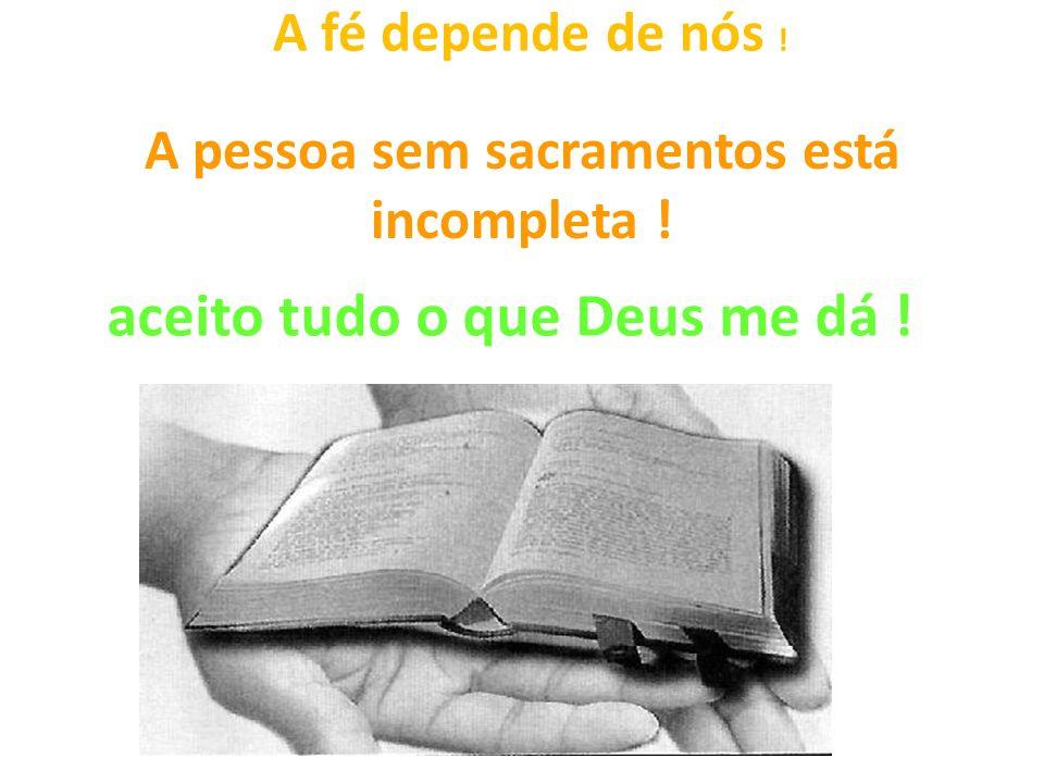 A pessoa sem sacramentos está incompleta ! A fé depende de nós ! aceito tudo o que Deus me dá !