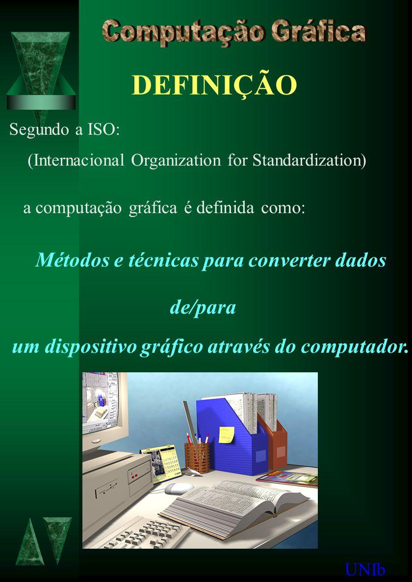 DEFINIÇÃO Segundo a ISO: (Internacional Organization for Standardization) a computação gráfica é definida como: Métodos e técnicas para converter dados de/para um dispositivo gráfico através do computador.
