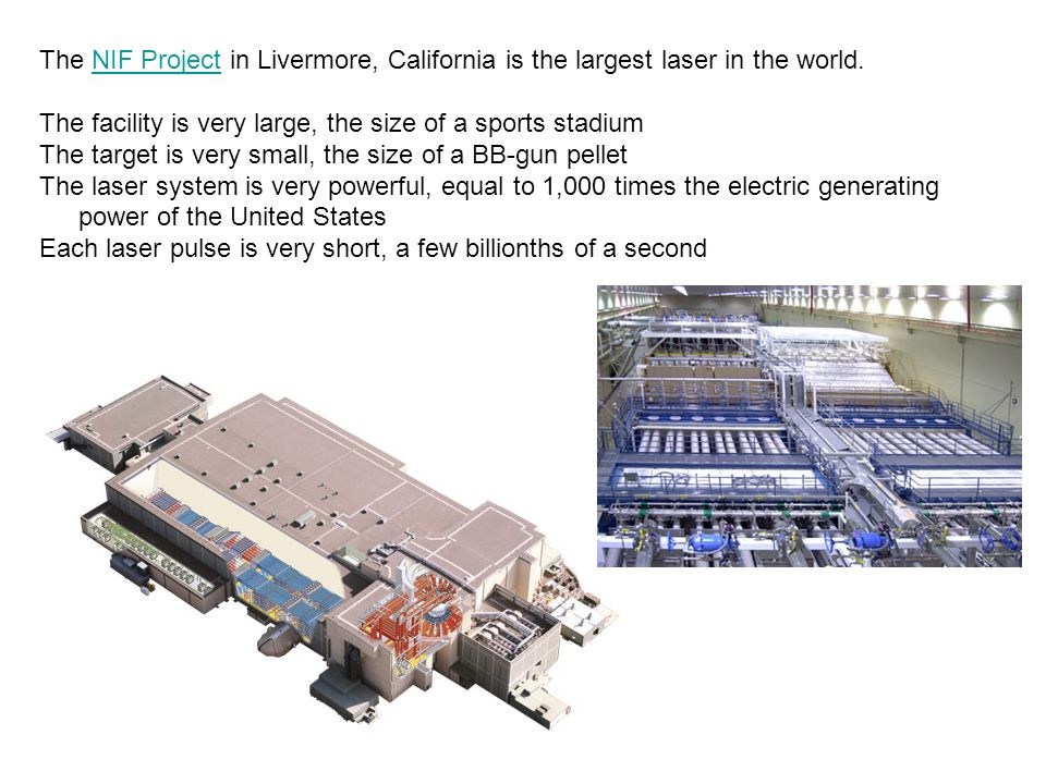 The NIF Project in Livermore, California is the largest laser in the world.NIF Project The facility is very large, the size of a sports stadium The ta