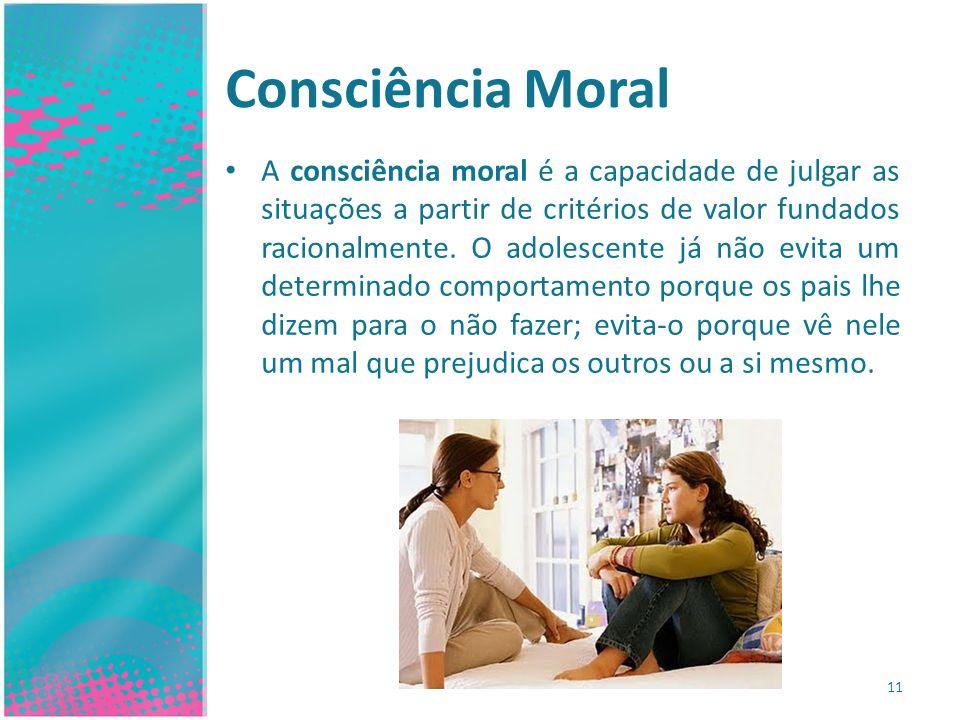 Consciência Moral A consciência moral é a capacidade de julgar as situações a partir de critérios de valor fundados racionalmente. O adolescente já nã