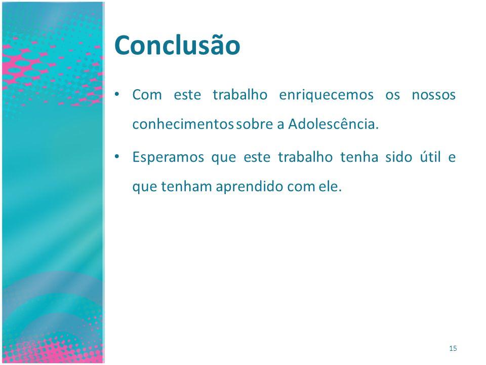 Conclusão Com este trabalho enriquecemos os nossos conhecimentos sobre a Adolescência. Esperamos que este trabalho tenha sido útil e que tenham aprend