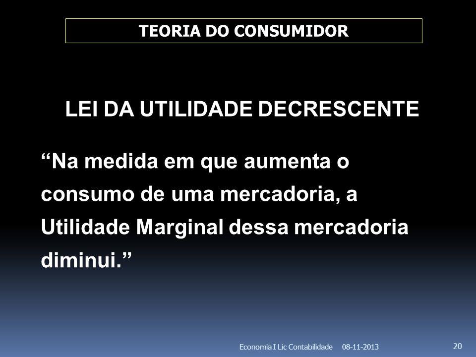 08-11-2013Economia I Lic Contabilidade 20 LEI DA UTILIDADE DECRESCENTE Na medida em que aumenta o consumo de uma mercadoria, a Utilidade Marginal dess