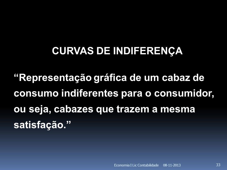 08-11-2013Economia I Lic Contabilidade 33 CURVAS DE INDIFERENÇA Representação gráfica de um cabaz de consumo indiferentes para o consumidor, ou seja,