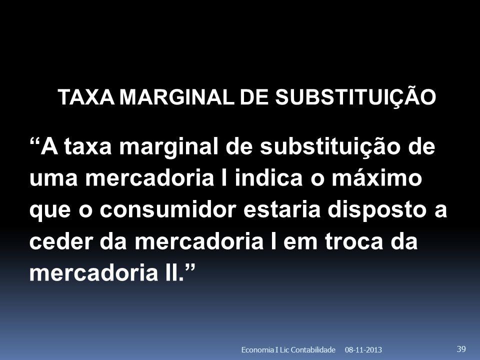 08-11-2013Economia I Lic Contabilidade 39 TAXA MARGINAL DE SUBSTITUIÇÃO A taxa marginal de substituição de uma mercadoria I indica o máximo que o cons