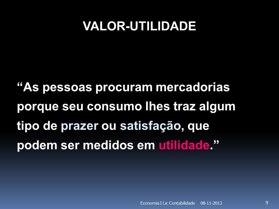 08-11-2013Economia I Lic Contabilidade 9 VALOR-UTILIDADE As pessoas procuram mercadorias porque seu consumo lhes traz algum tipo de prazer ou satisfaç