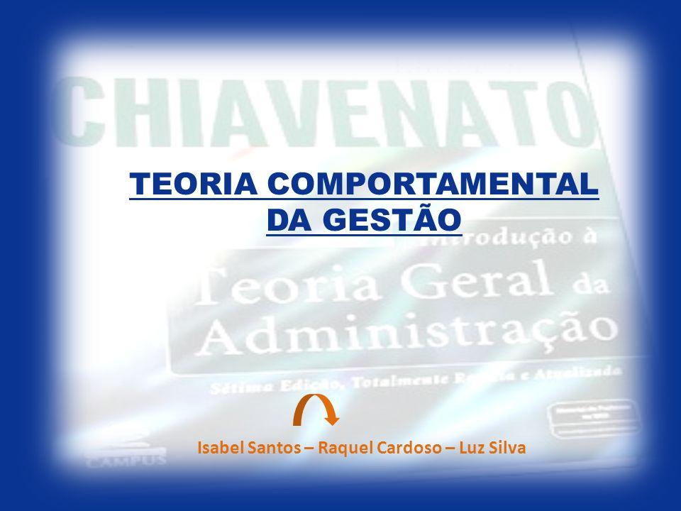 TEORIA COMPORTAMENTAL DA GESTÃO Isabel Santos – Raquel Cardoso – Luz Silva