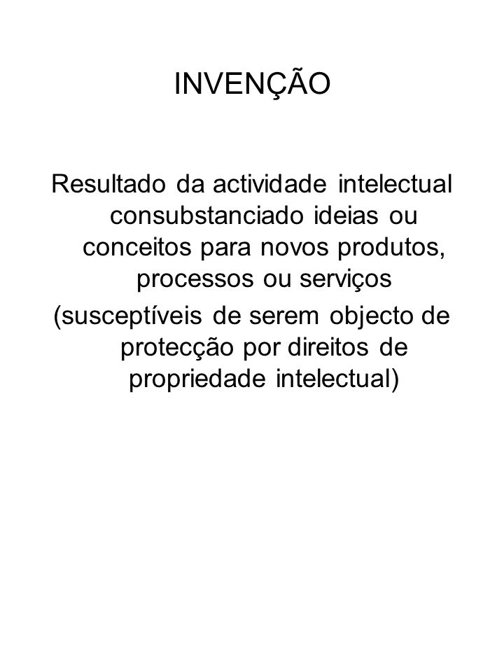 INVENÇÃO Resultado da actividade intelectual consubstanciado ideias ou conceitos para novos produtos, processos ou serviços (susceptíveis de serem obj