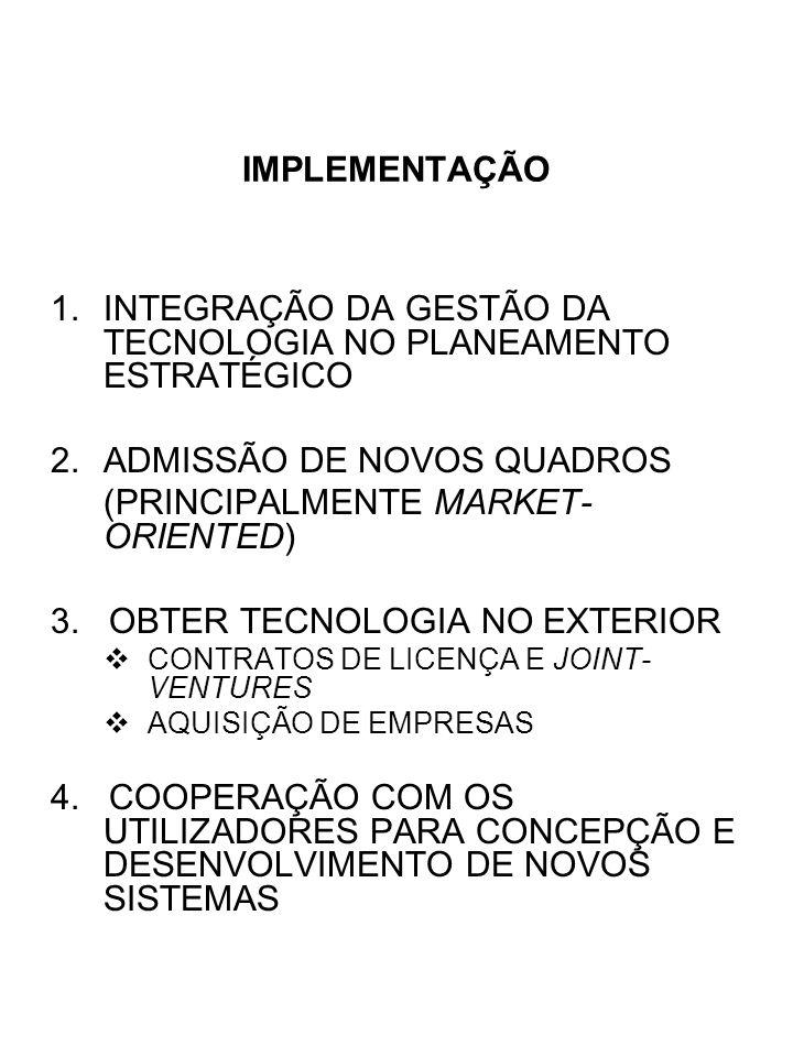 IMPLEMENTAÇÃO 1.INTEGRAÇÃO DA GESTÃO DA TECNOLOGIA NO PLANEAMENTO ESTRATÉGICO 2.ADMISSÃO DE NOVOS QUADROS (PRINCIPALMENTE MARKET- ORIENTED) 3. OBTER T
