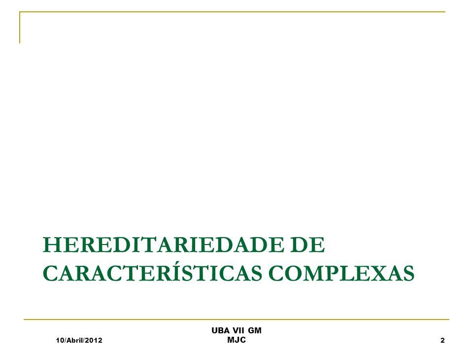 HEREDITARIEDADE DE CARACTERÍSTICAS COMPLEXAS 10/Abril/2012 UBA VII GM MJC 2