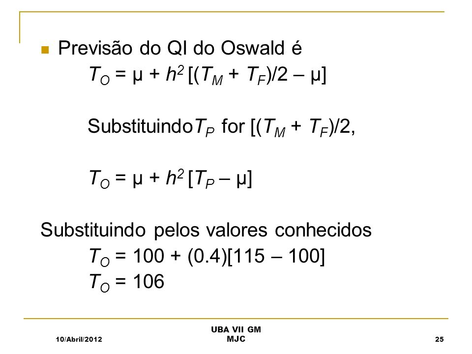 Previsão do QI do Oswald é T O = µ + h 2 [(T M + T F )/2 – µ] SubstituindoT P for [(T M + T F )/2, T O = µ + h 2 [T P – µ] Substituindo pelos valores conhecidos T O = 100 + (0.4)[115 – 100] T O = 106 10/Abril/201225 UBA VII GM MJC