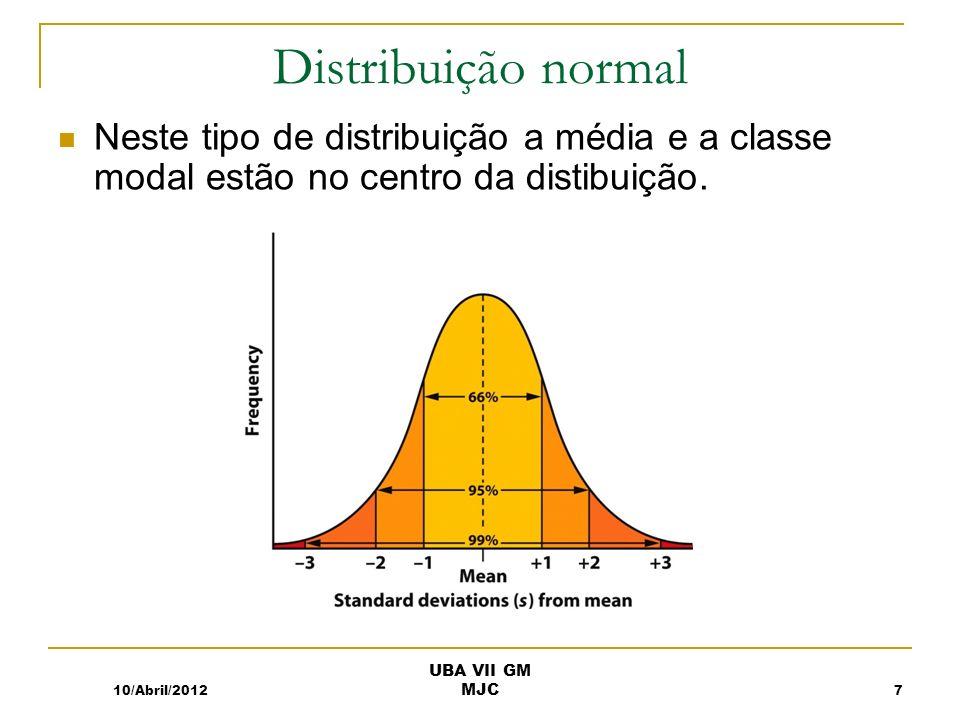 Distribuição normal Neste tipo de distribuição a média e a classe modal estão no centro da distibuição. 10/Abril/20127 UBA VII GM MJC