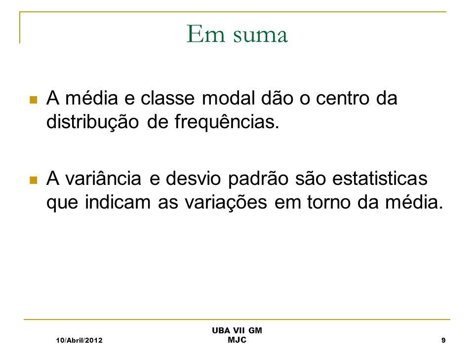 Em suma A média e classe modal dão o centro da distribução de frequências. A variância e desvio padrão são estatisticas que indicam as variações em to