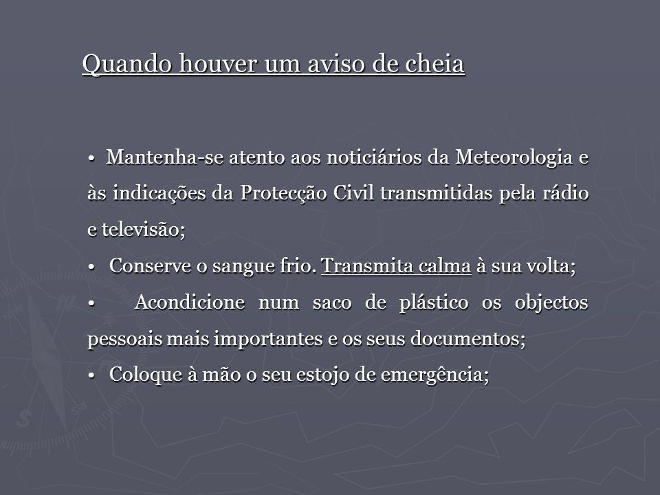 Quando houver um aviso de cheia Mantenha-se atento aos noticiários da Meteorologia e às indicações da Protecção Civil transmitidas pela rádio e televi