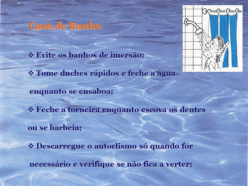 Casa de Banho Evite os banhos de imersão; Evite os banhos de imersão; Tome duches rápidos e feche a água Tome duches rápidos e feche a água enquanto s