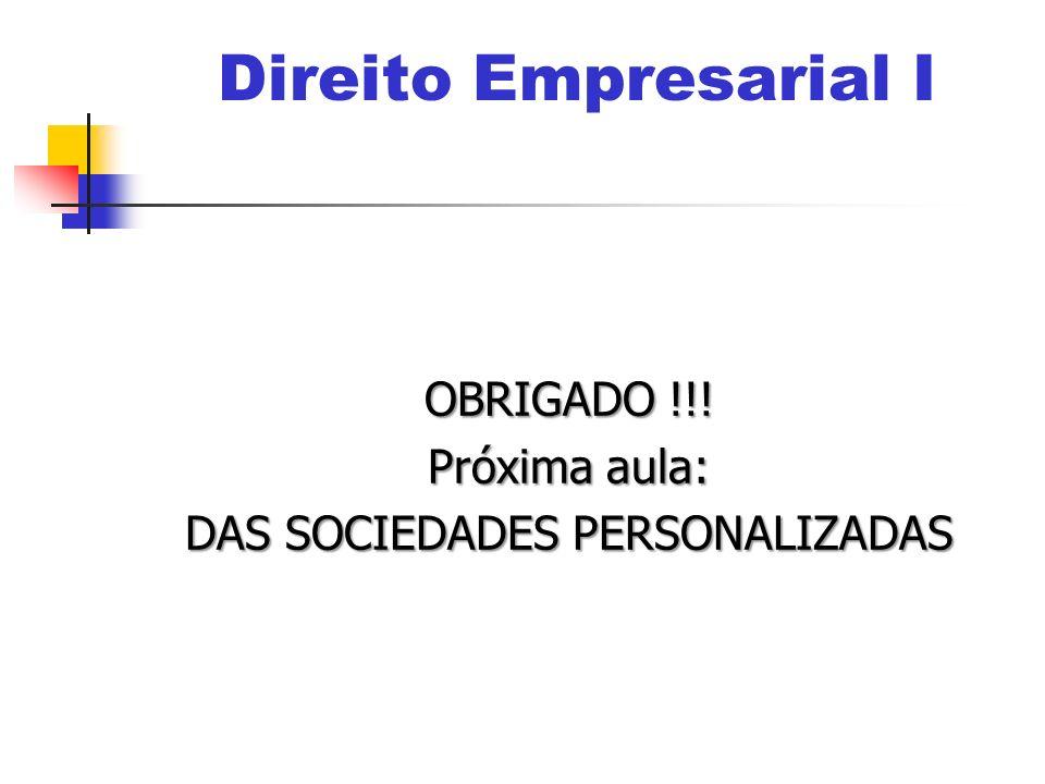 OBRIGADO !!! Próxima aula: DAS SOCIEDADES PERSONALIZADAS Direito Empresarial I