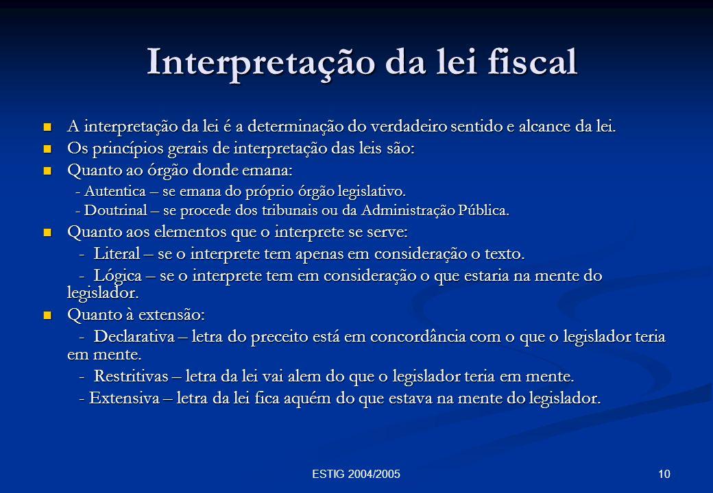 10ESTIG 2004/2005 Interpretação da lei fiscal Interpretação da lei fiscal A interpretação da lei é a determinação do verdadeiro sentido e alcance da l