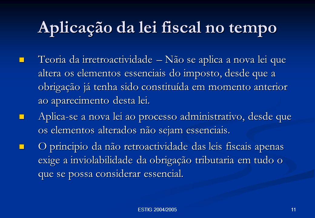 11ESTIG 2004/2005 Aplicação da lei fiscal no tempo Teoria da irretroactividade – Não se aplica a nova lei que altera os elementos essenciais do impost