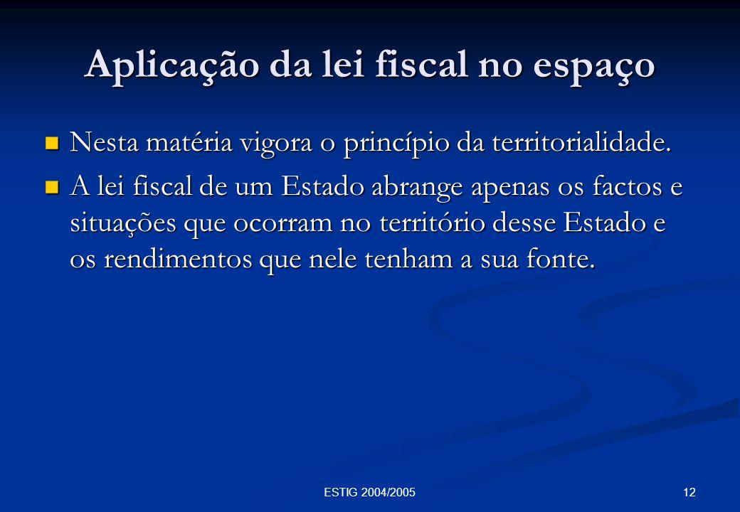 12ESTIG 2004/2005 Aplicação da lei fiscal no espaço Nesta matéria vigora o princípio da territorialidade. Nesta matéria vigora o princípio da territor