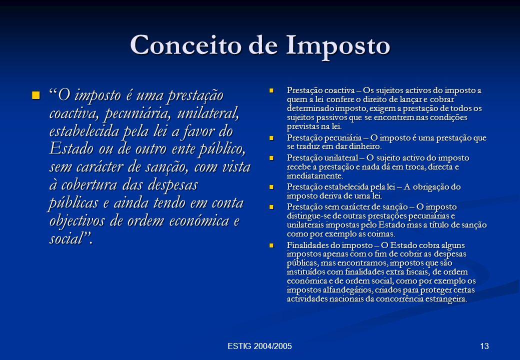 13ESTIG 2004/2005 Conceito de Imposto O imposto é uma prestação coactiva, pecuniária, unilateral, estabelecida pela lei a favor do Estado ou de outro