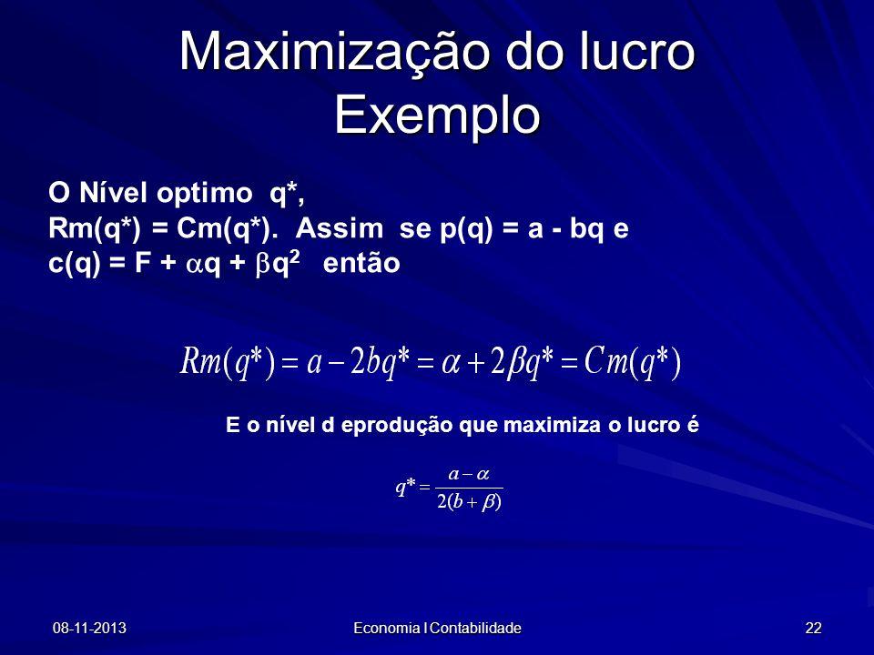 08-11-2013 Economia I Contabilidade 22 Maximização do lucro Exemplo O Nível optimo q*, Rm(q*) = Cm(q*). Assim se p(q) = a - bq e c(q) = F + q + q 2 en
