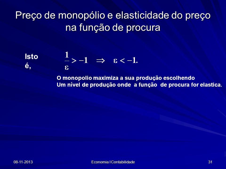 08-11-2013 Economia I Contabilidade 31 Preço de monopólio e elasticidade do preço na função de procura Isto é, O monopolio maximiza a sua produção esc