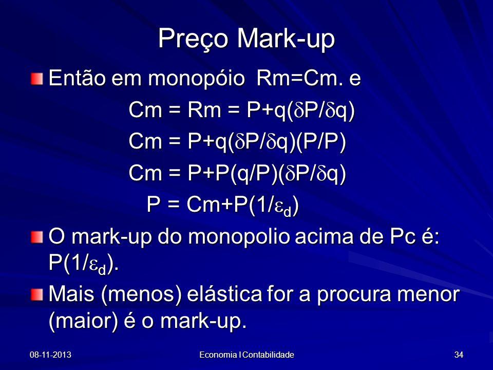 08-11-2013 Economia I Contabilidade 34 Então em monopóio Rm=Cm. e Cm = Rm = P+q( P/ q) Cm = Rm = P+q( P/ q) Cm = P+q( P/ q)(P/P) Cm = P+P(q/P)( P/ q)