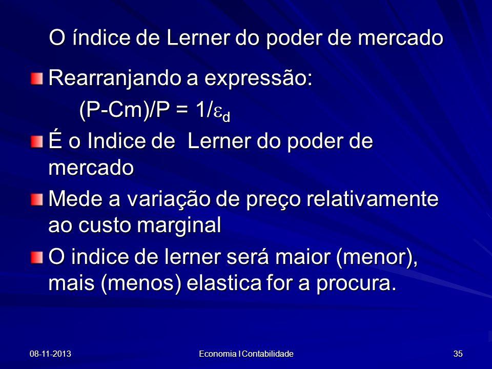 08-11-2013 Economia I Contabilidade 35 Rearranjando a expressão: (P-Cm)/P = 1/ d É o Indice de Lerner do poder de mercado Mede a variação de preço rel