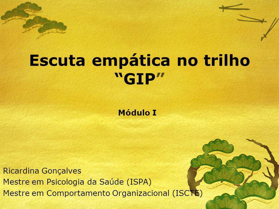Escuta empática no trilho GIP Ricardina Gonçalves Mestre em Psicologia da Saúde (ISPA) Mestre em Comportamento Organizacional (ISCTE) Módulo I