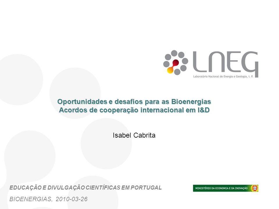 Oportunidades e desafios para as Bioenergias Acordos de cooperação internacional em I&D Isabel Cabrita BIOENERGIAS, 2010-03-26 EDUCAÇÃO E DIVULGAÇÃO C